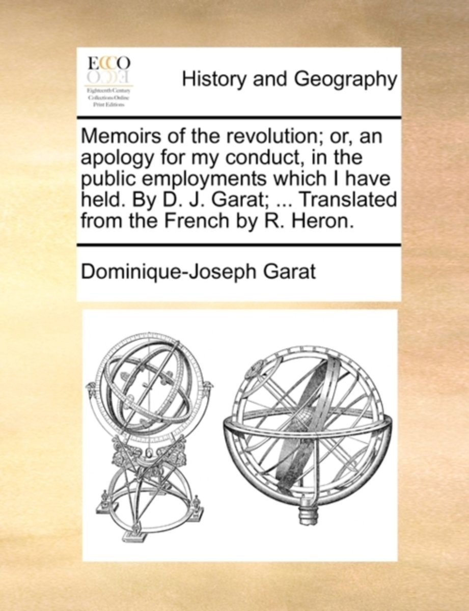 Memoirs of the Revolution; Or, an Apology for My Conduct, in the Public Employments Which I Have Held. by D. J. Garat; ... Translated from the French by R. Heron