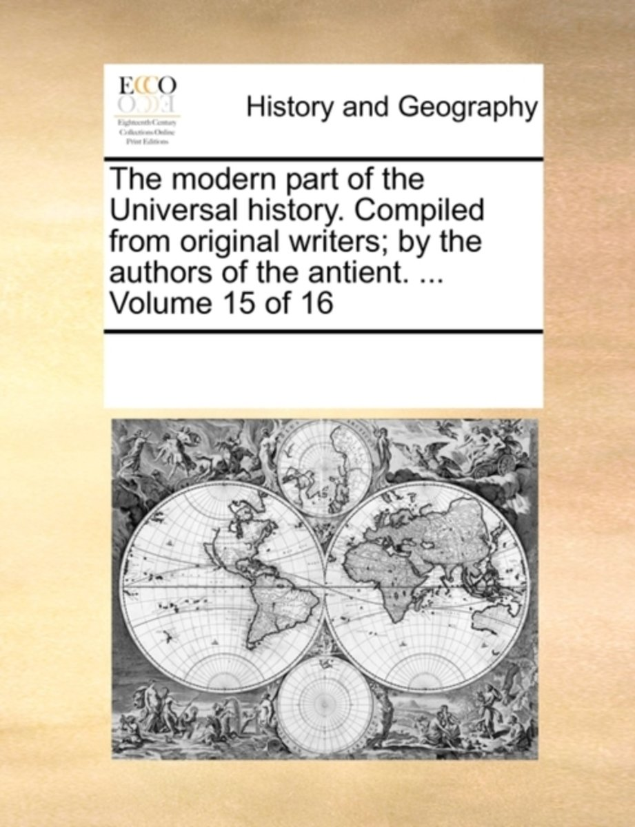 The Modern Part of the Universal History. Compiled from Original Writers; By the Authors of the Antient. ... Volume 15 of 16