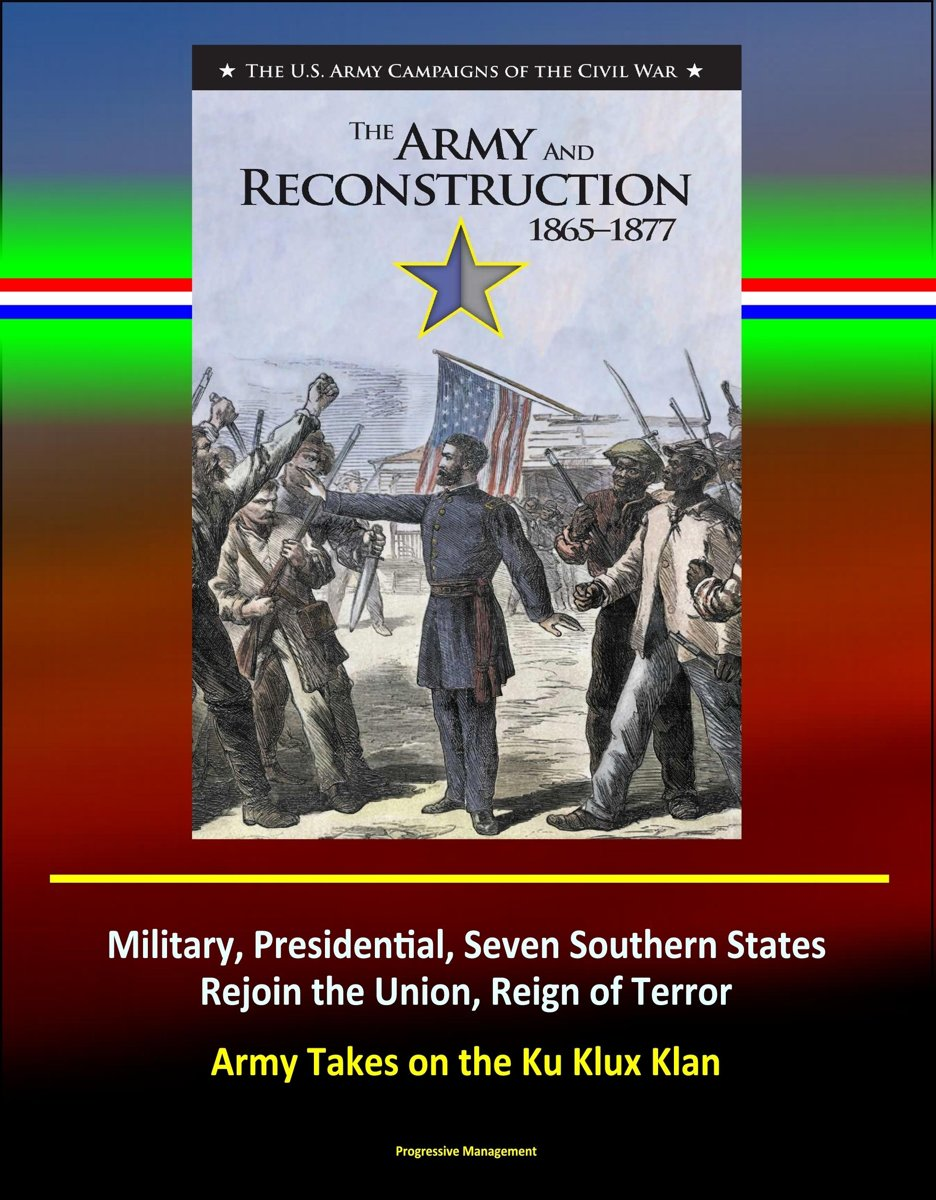 The Army and Reconstruction, 1865-1877: The U.S. Army Campaigns of the Civil War - Military, Presidential, Seven Southern States Rejoin the Union, Reign of Terror, Army Takes on the Ku Klux K