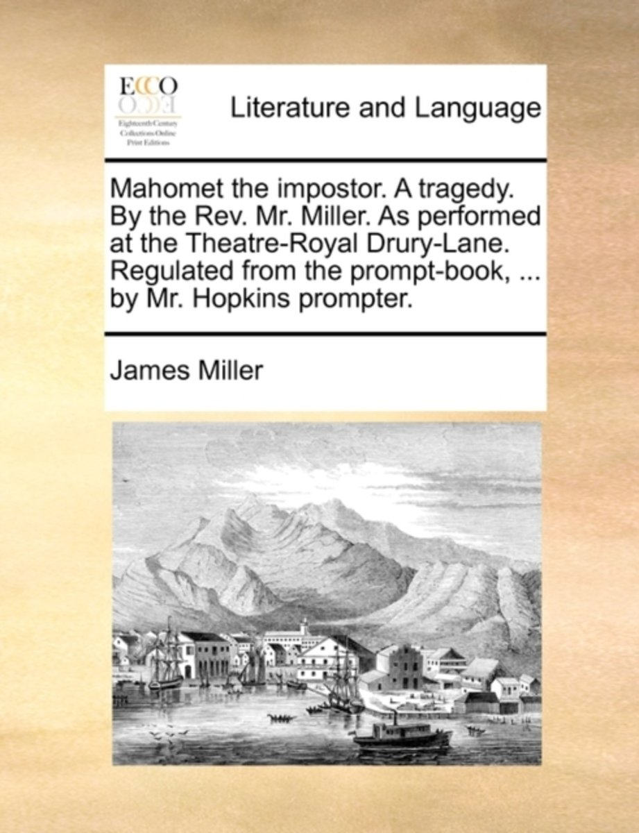 Mahomet the Impostor. a Tragedy. by the Rev. Mr. Miller. as Performed at the Theatre-Royal Drury-Lane. Regulated from the Prompt-Book, ... by Mr. Hopkins Prompter