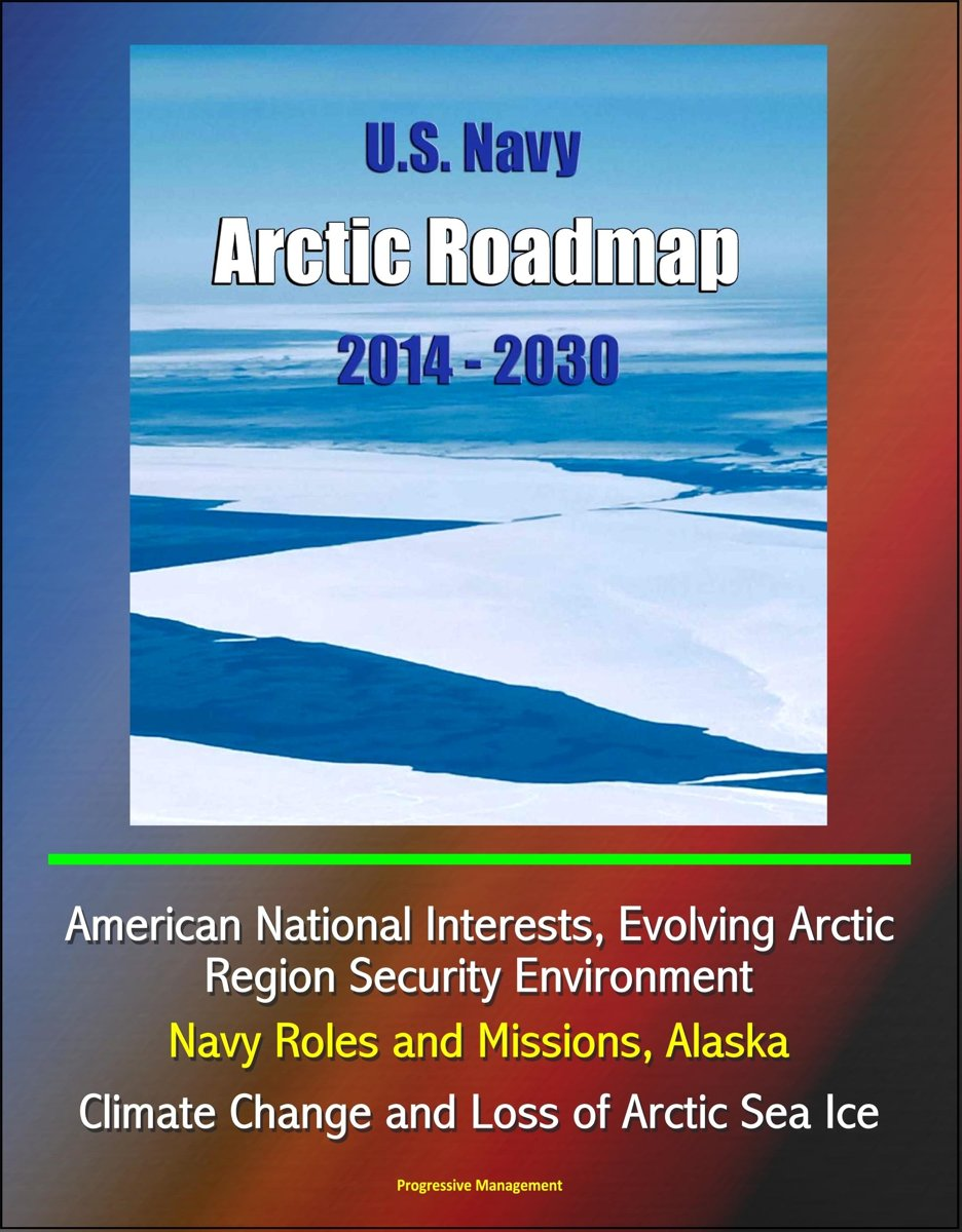 U.S. Navy Arctic Roadmap 2014: 2030: American National Interests, Evolving Arctic Region Security Environment, Navy Roles and Missions, Alaska, Climate Change and Loss of Arctic Sea Ice