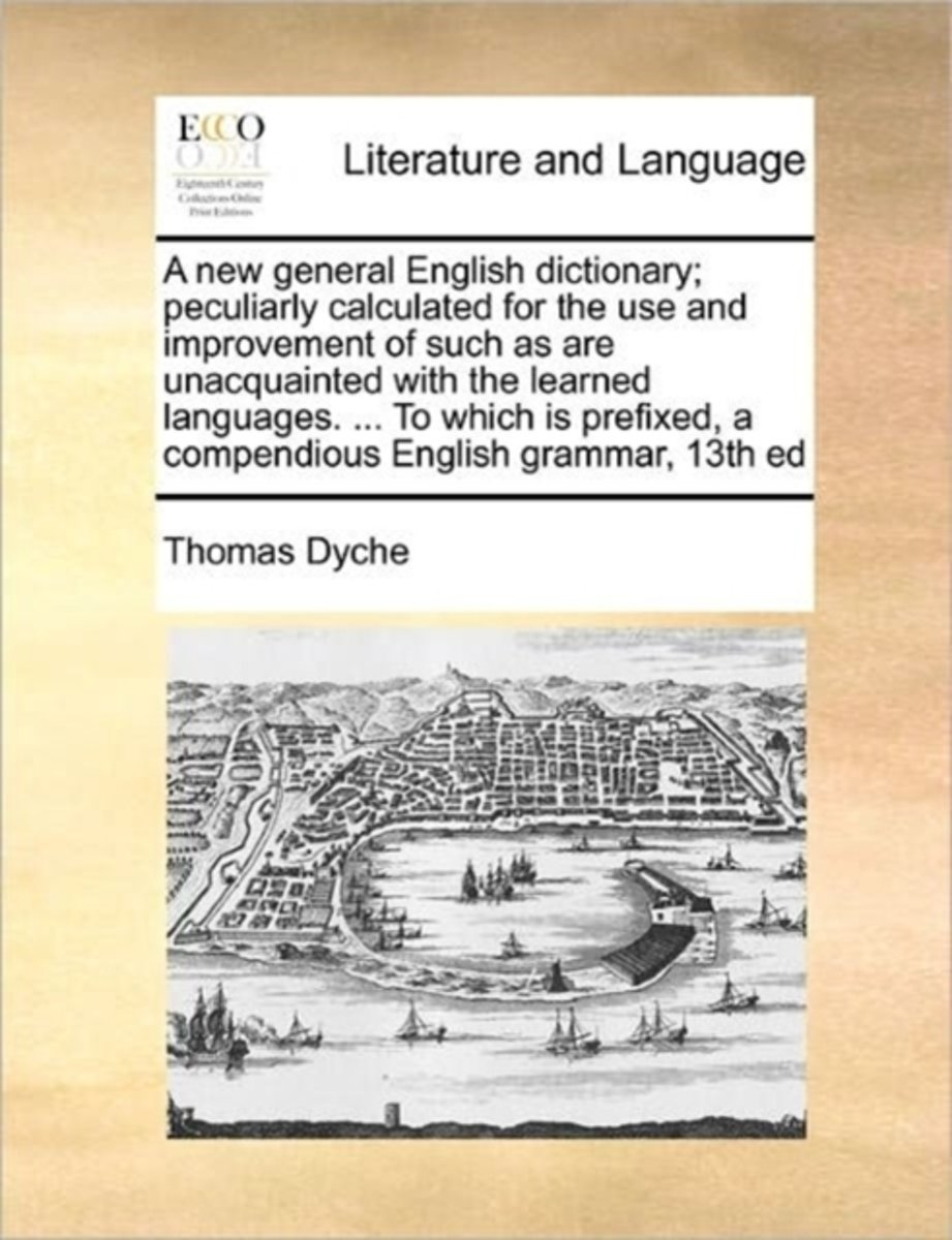 A New General English Dictionary; Peculiarly Calculated for the Use and Improvement of Such as Are Unacquainted with the Learned Languages. ... to Which Is Prefixed, a Compendious English Gra