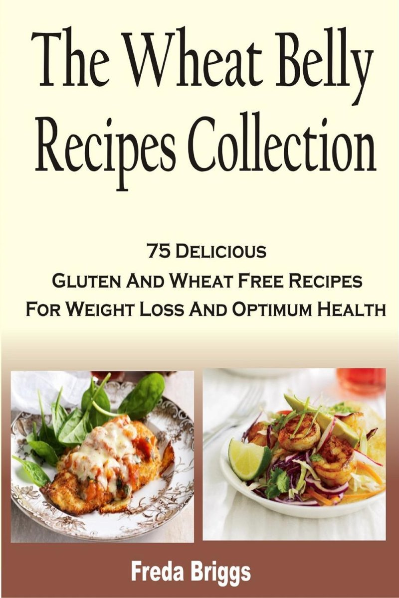 The Wheat Belly Recipes Collection: 75 Delicious Gluten And Wheat Free Recipes For Weight Loss And Optimum Health
