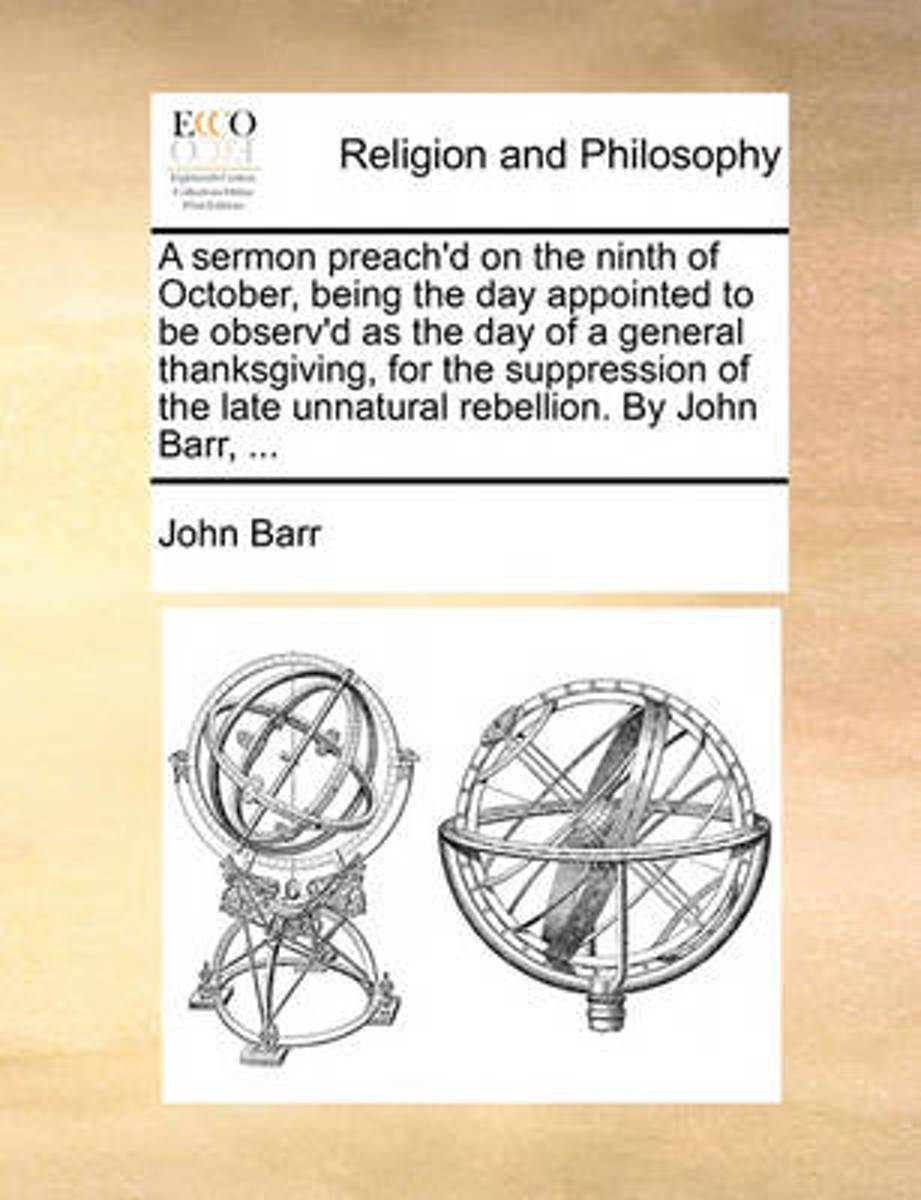 A Sermon Preach'd on the Ninth of October, Being the Day Appointed to Be Observ'd as the Day of a General Thanksgiving, for the Suppression of the Late Unnatural Rebellion. by John Barr, ...