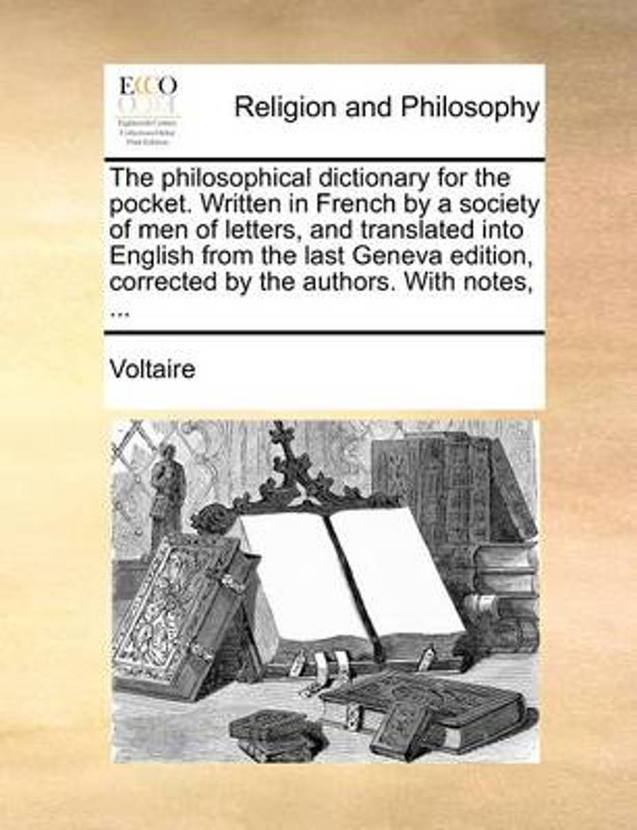 The Philosophical Dictionary for the Pocket. Written in French by a Society of Men of Letters, and Translated Into English from the Last Geneva Edition, Corrected by the Authors. with Notes,