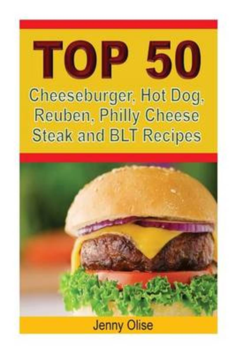 Top 50 Cheeseburger, Hot Dog, Reuben, Philly Cheese Steak and Blt Recipes
