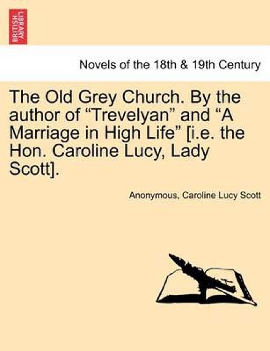 The Old Grey Church. by the Author of Trevelyan and a Marriage in High Life [I.E. the Hon. Caroline Lucy, Lady Scott].
