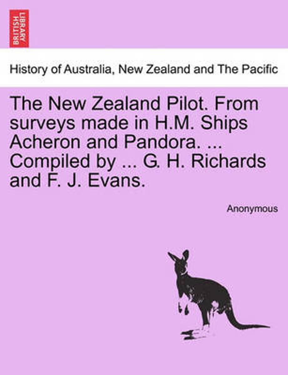 The New Zealand Pilot. from Surveys Made in H.M. Ships Acheron and Pandora. ... Compiled by ... G. H. Richards and F. J. Evans.
