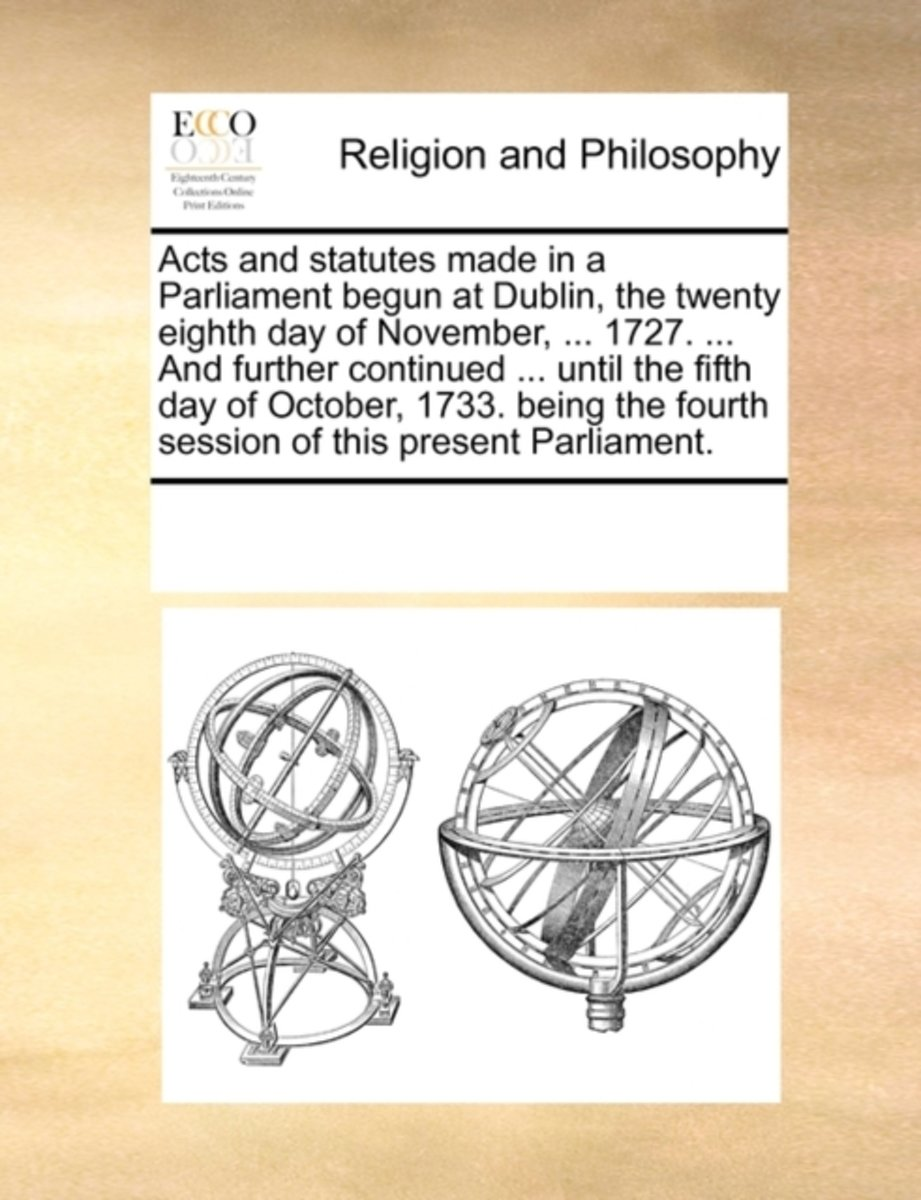 Acts and Statutes Made in a Parliament Begun at Dublin, the Twenty Eighth Day of November, ... 1727. ... and Further Continued ... Until the Fifth Day of October, 1733. Being the Fourth Sessi