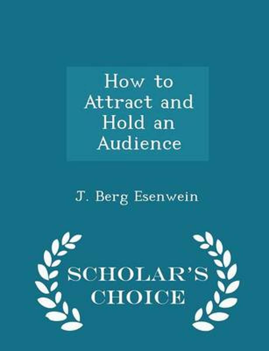 How to Attract and Hold an Audience - Scholar's Choice Edition