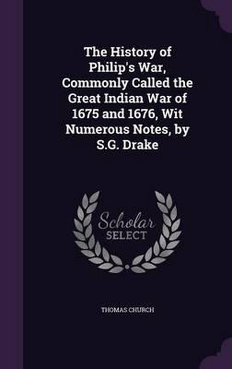 The History of Philip's War, Commonly Called the Great Indian War of 1675 and 1676, Wit Numerous Notes, by S.G. Drake