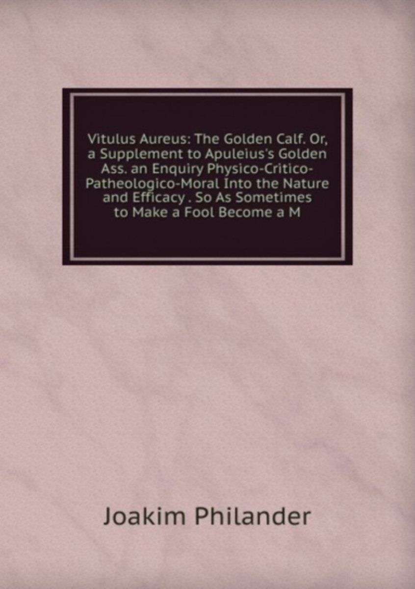 Vitulus Aureus: the Golden Calf. Or, a Supplement to Apuleius's Golden Ass. an Enquiry Physico-Critico-Patheologico-Moral Into the Nature and Efficacy . So As Sometimes to Make a Fool Become