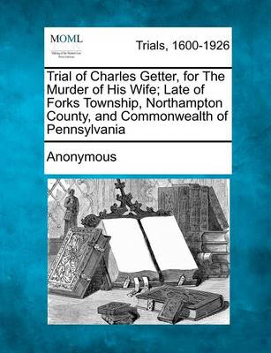 Trial of Charles Getter, for the Murder of His Wife; Late of Forks Township, Northampton County, and Commonwealth of Pennsylvania