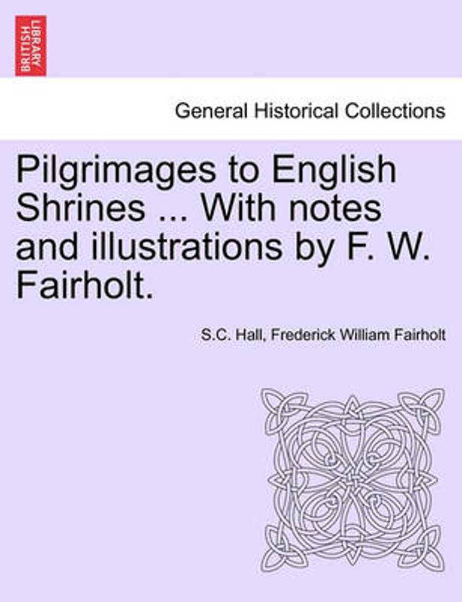 Pilgrimages to English Shrines ... with Notes and Illustrations by F. W. Fairholt.