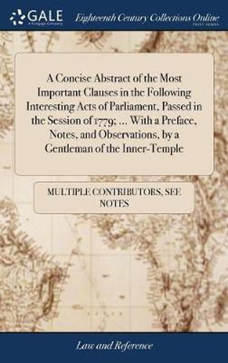 A Concise Abstract of the Most Important Clauses in the Following Interesting Acts of Parliament, Passed in the Session of 1779; ... with a Preface, Notes, and Observations, by a Gentleman of