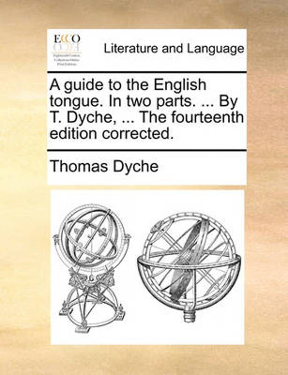 A Guide to the English Tongue. in Two Parts. ... by T. Dyche, ... the Fourteenth Edition Corrected