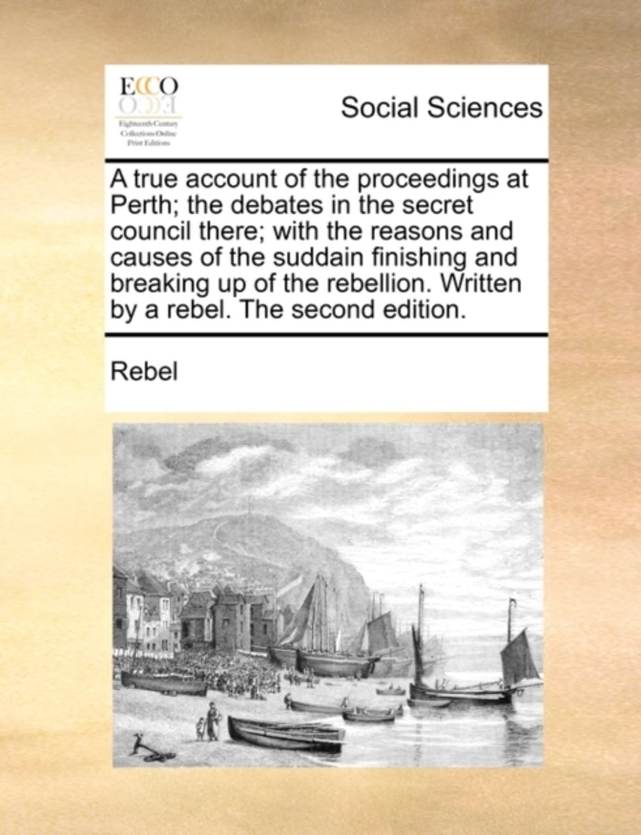 A True Account of the Proceedings at Perth; The Debates in the Secret Council There; With the Reasons and Causes of the Suddain Finishing and Breaking Up of the Rebellion. Written by a Rebel.