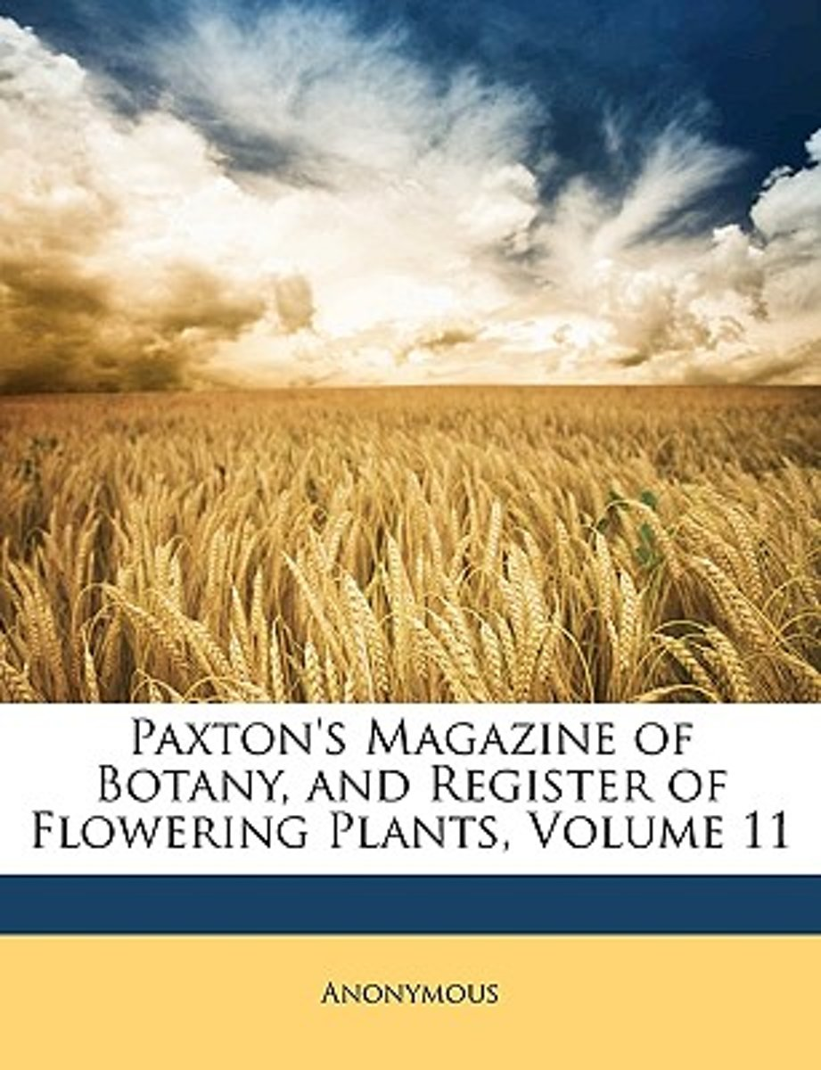 Paxton's Magazine Of Botany, And Register Of Flowering Plants, Volume 11