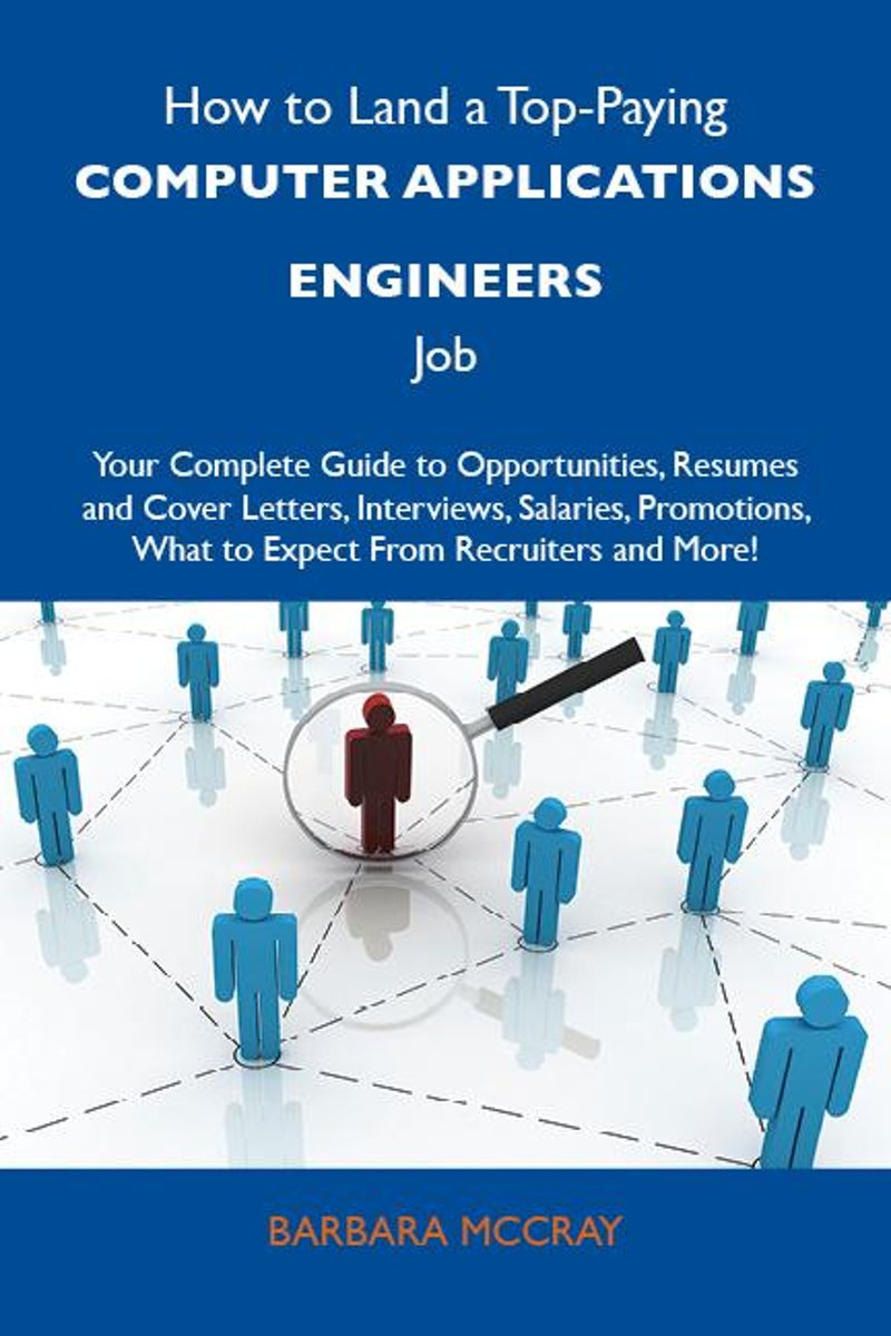 How to Land a Top-Paying Computer applications engineers Job: Your Complete Guide to Opportunities, Resumes and Cover Letters, Interviews, Salaries, Promotions, What to Expect From Recruiters