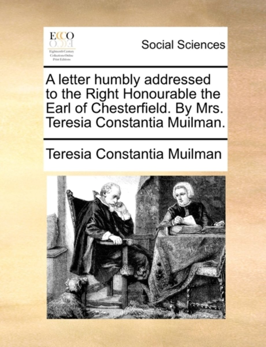 A Letter Humbly Addressed to the Right Honourable the Earl of Chesterfield. by Mrs. Teresia Constantia Muilman