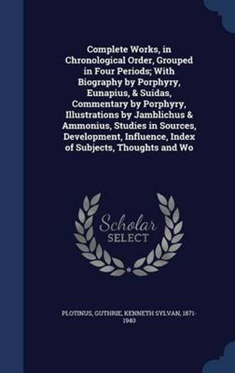 Complete Works, in Chronological Order, Grouped in Four Periods; With Biography by Porphyry, Eunapius, & Suidas, Commentary by Porphyry, Illustrations by Jamblichus & Ammonius, Studies in Sou