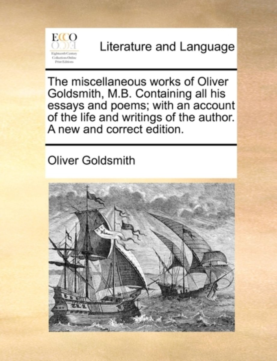 The Miscellaneous Works of Oliver Goldsmith, M.B. Containing All His Essays and Poems; With an Account of the Life and Writings of the Author. a New and Correct Edition
