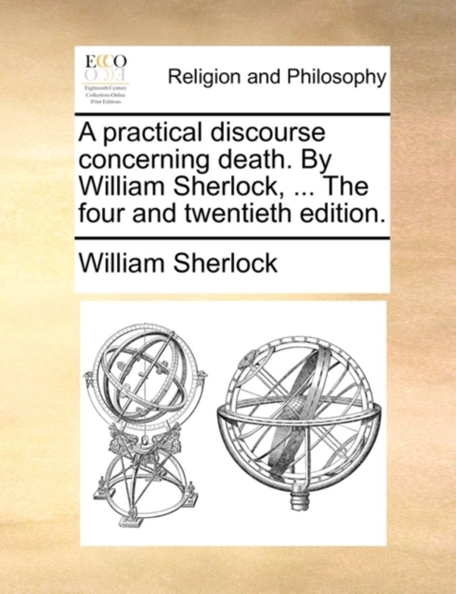 A Practical Discourse Concerning Death. by William Sherlock, ... the Four and Twentieth Edition