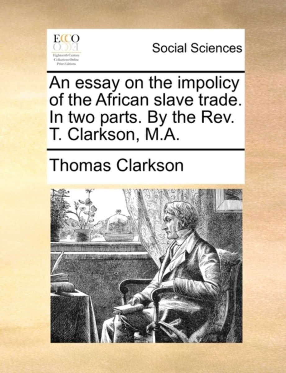 An Essay on the Impolicy of the African Slave Trade. in Two Parts. by the Rev. T. Clarkson, M.a