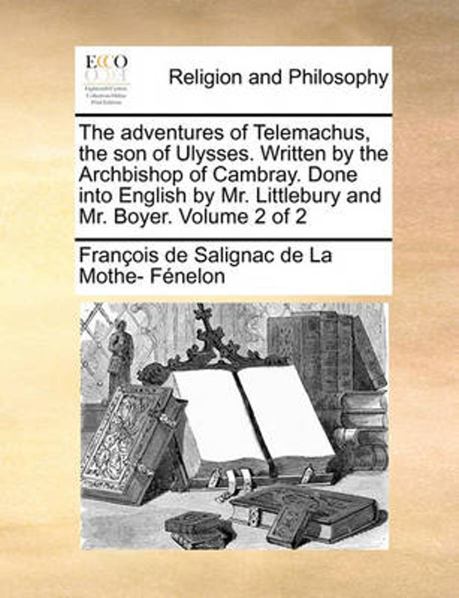 The Adventures of Telemachus, the Son of Ulysses. Written by the Archbishop of Cambray. Done Into English by Mr. Littlebury and Mr. Boyer. Volume 2 of 2
