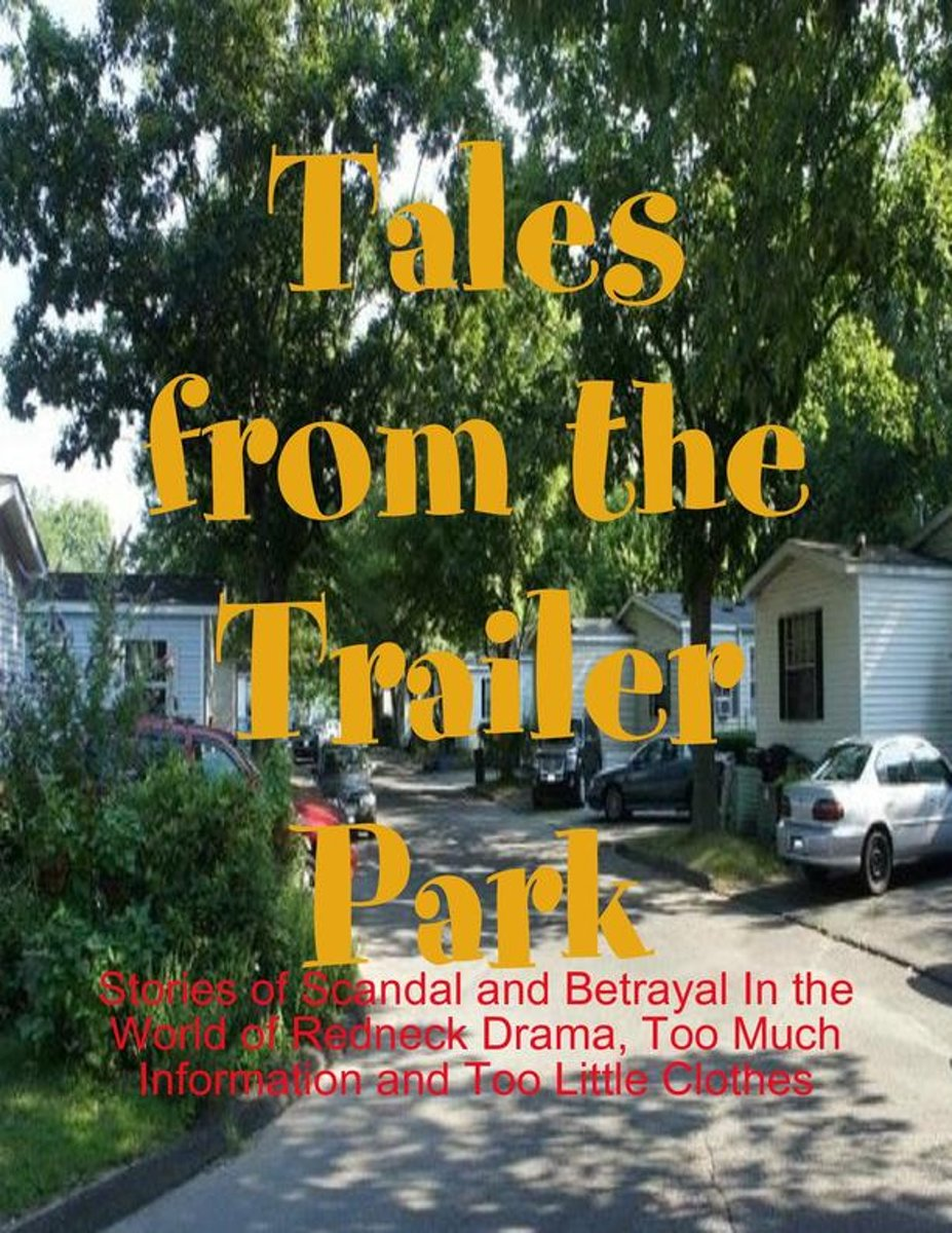 Tales from the Trailer Park - Stories of Scandal and Betrayal In the World of Redneck Drama, Too Much Information and Too Little Clothes