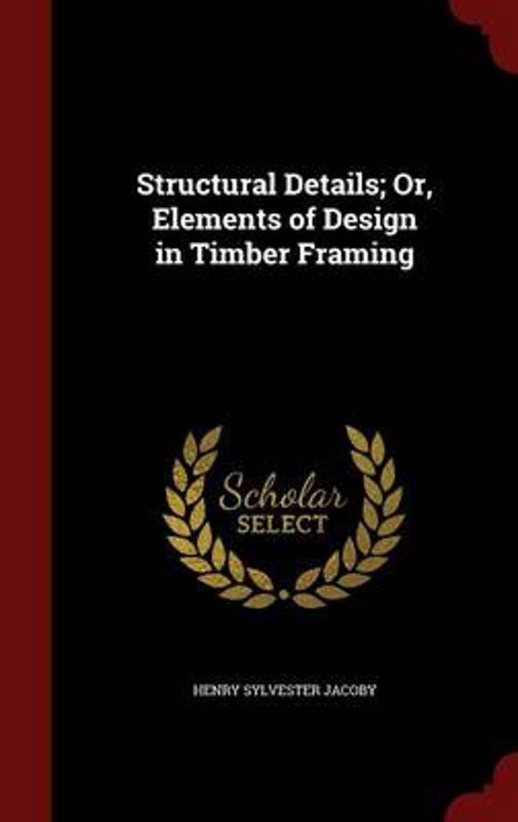 Structural Details; Or, Elements of Design in Timber Framing