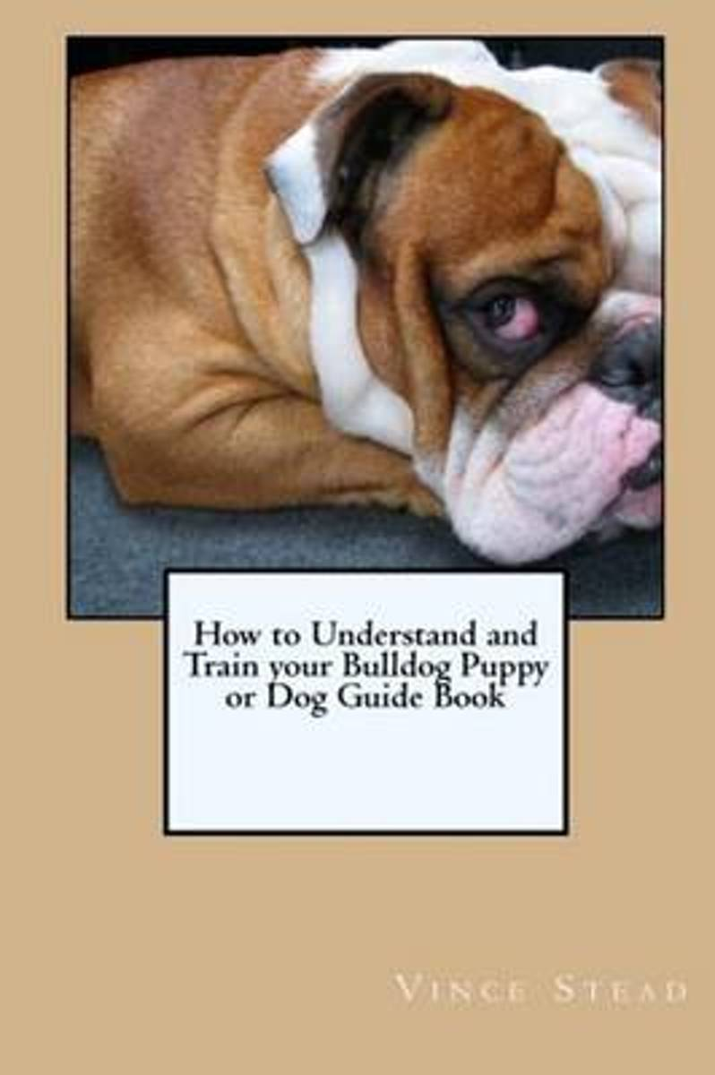 How to Understand and Train Your Bulldog Puppy or Dog Guide Book