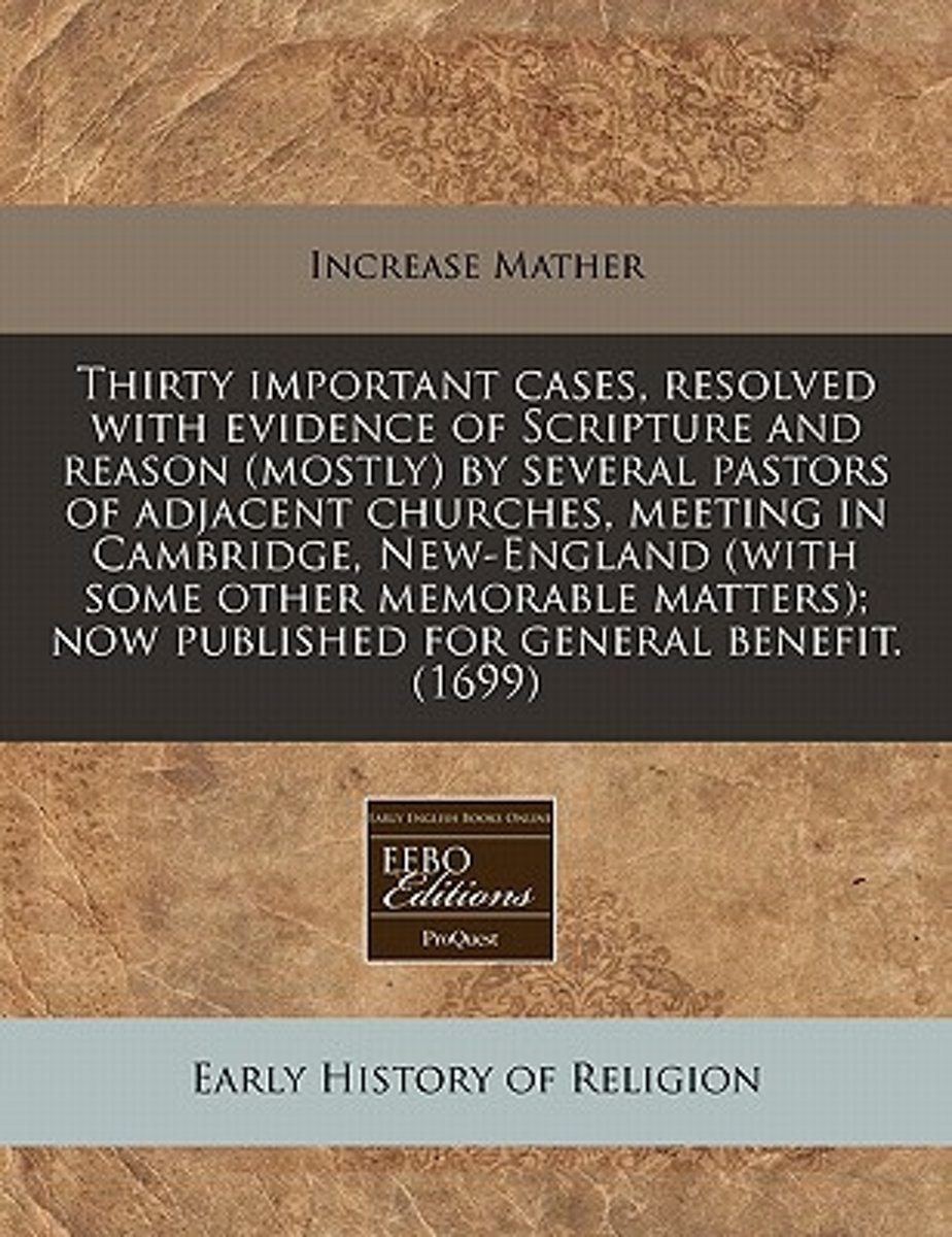 Thirty Important Cases, Resolved with Evidence of Scripture and Reason (Mostly) by Several Pastors of Adjacent Churches, Meeting in Cambridge, New-England (with Some Other Memorable Matters);