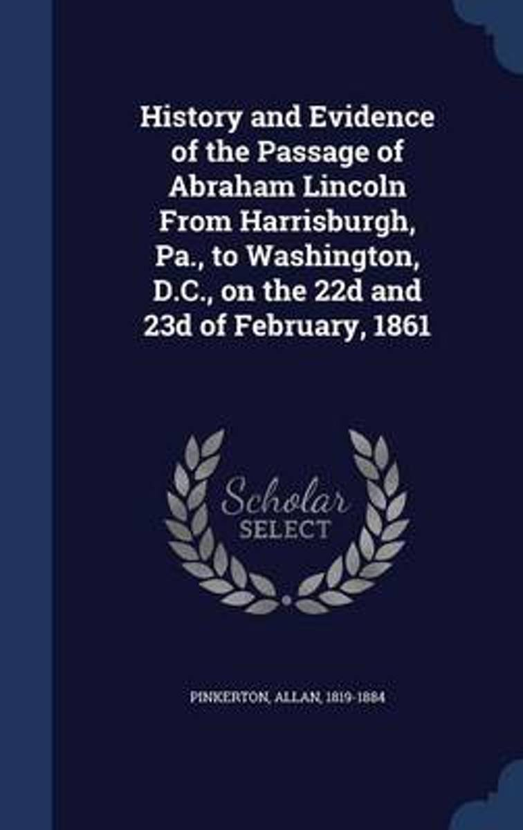 History and Evidence of the Passage of Abraham Lincoln from Harrisburgh, Pa., to Washington, D.C., on the 22d and 23d of February, 1861