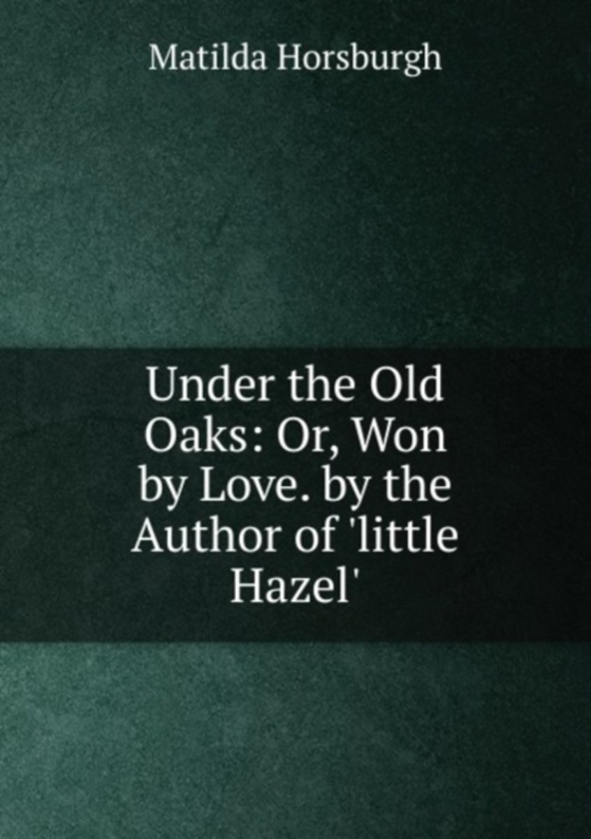Under the Old Oaks: Or, Won by Love. by the Author of 'Little Hazel'.