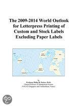 The 2009-2014 World Outlook for Letterpress Printing of Custom and Stock Labels Excluding Paper Labels