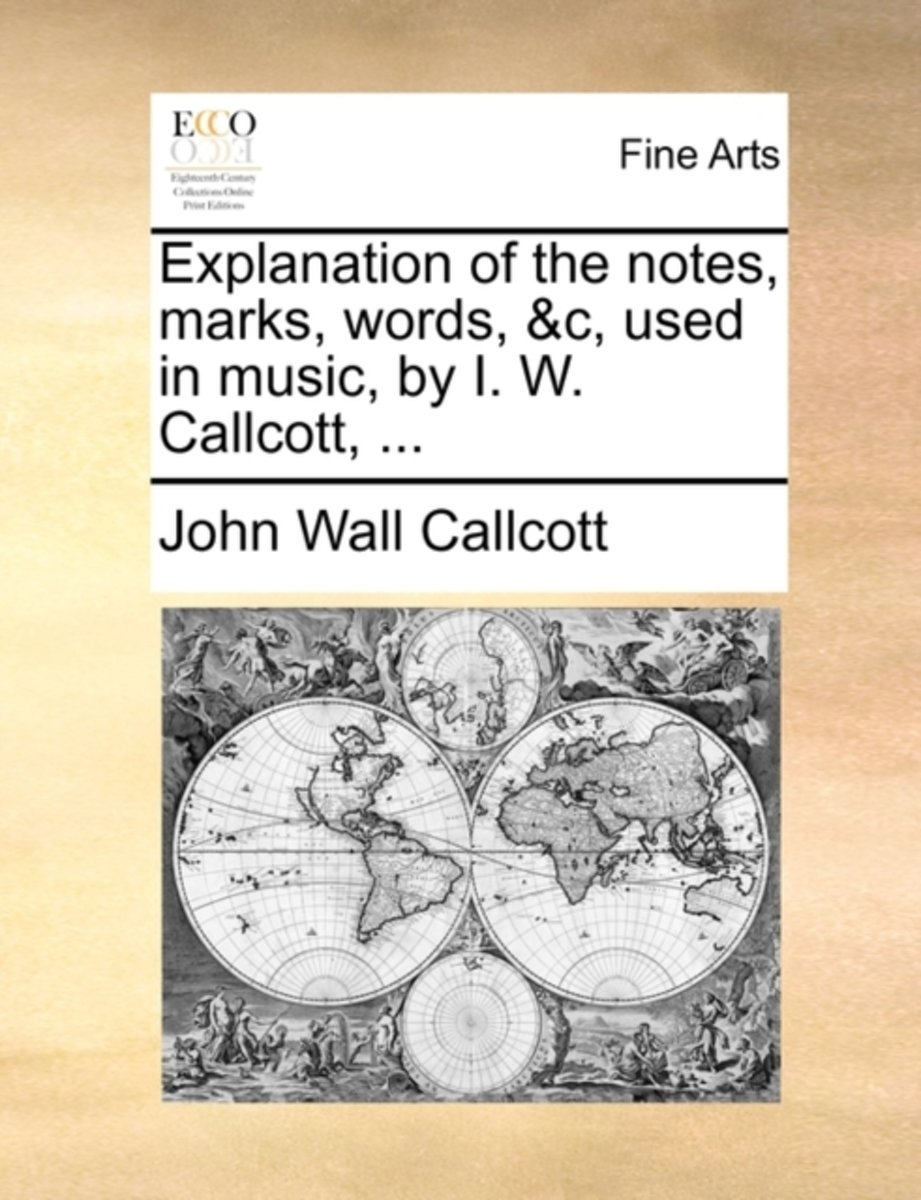 Explanation of the Notes, Marks, Words, &c, Used in Music, by I. W. Callcott,