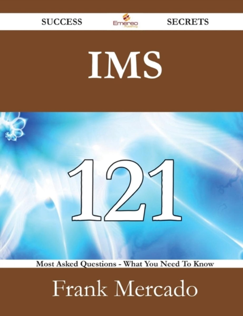 IMS 121 Success Secrets - 121 Most Asked Questions on IMS - What You Need to Know