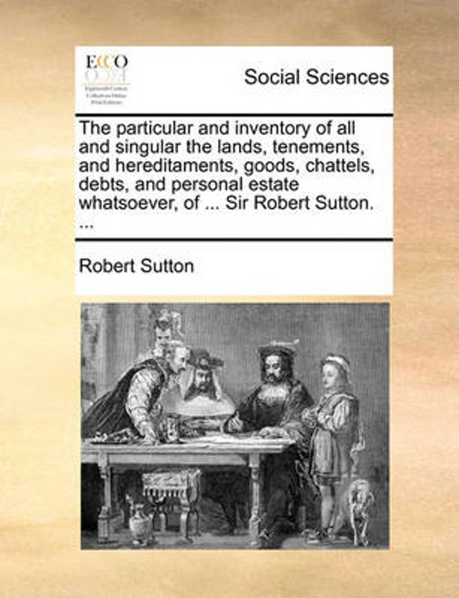 The Particular and Inventory of All and Singular the Lands, Tenements, and Hereditaments, Goods, Chattels, Debts, and Personal Estate Whatsoever, of ... Sir Robert Sutton.