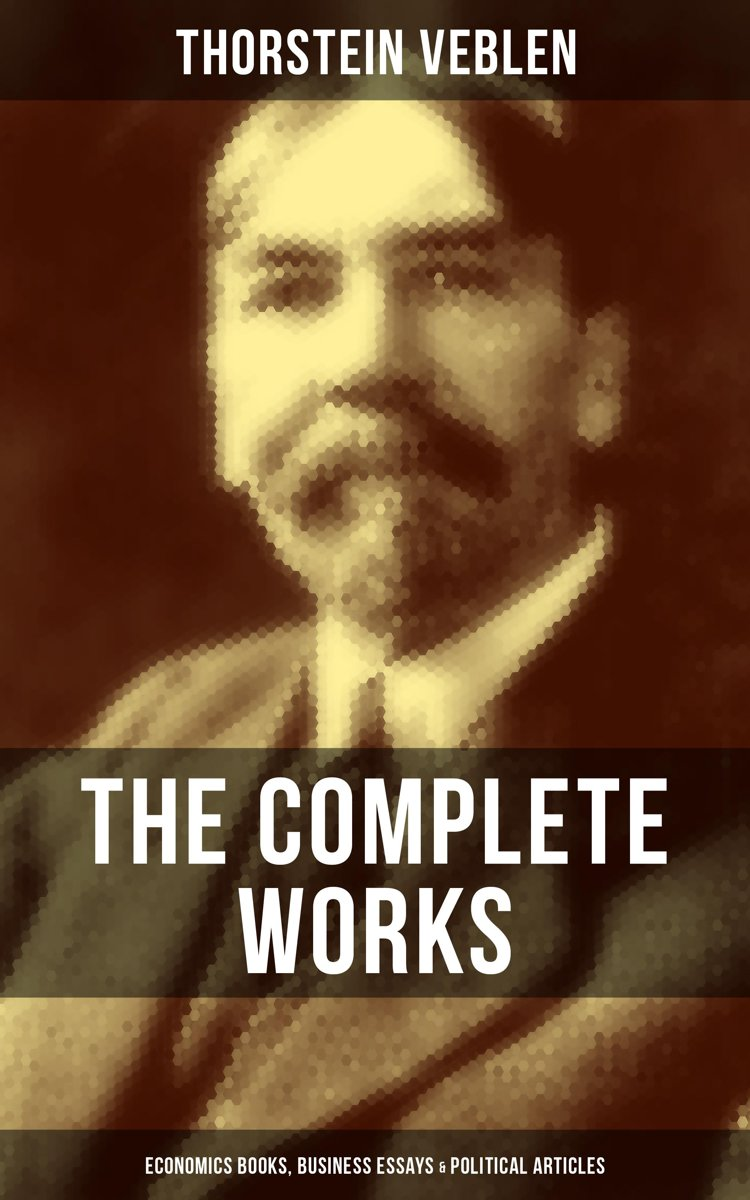 THE COMPLETE WORKS OF THORSTEIN VEBLEN: Economics Books, Business Essays & Political Articles