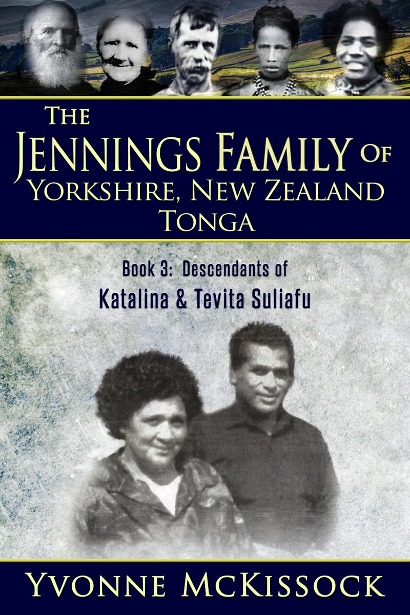 The Jennings Family of Yorkshire, New Zealand, Tonga Book 3: Descendants of Katalina and Tevita Suliafu