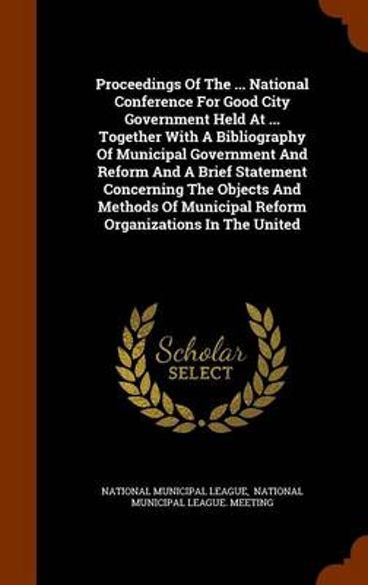 Proceedings of the ... National Conference for Good City Government Held at ... Together with a Bibliography of Municipal Government and Reform and a Brief Statement Concerning the Objects an