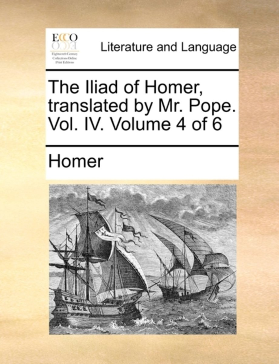 The Iliad of Homer, Translated by Mr. Pope. Vol. IV. Volume 4 of 6