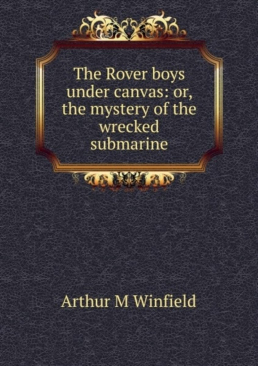 The Rover Boys Under Canvas: Or, the Mystery of the Wrecked Submarine