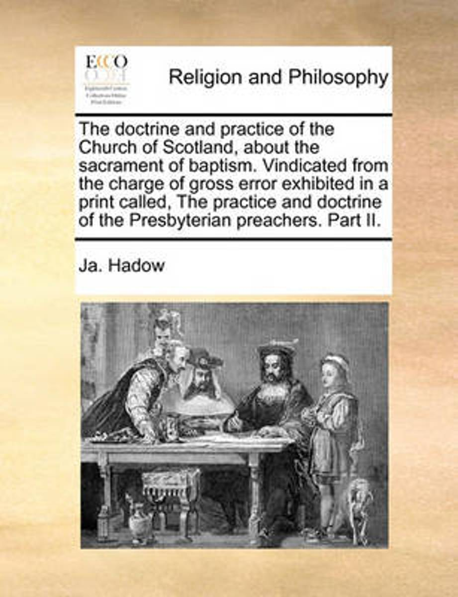 The Doctrine and Practice of the Church of Scotland, about the Sacrament of Baptism. Vindicated from the Charge of Gross Error Exhibited in a Print Called, the Practice and Doctrine of the Pr