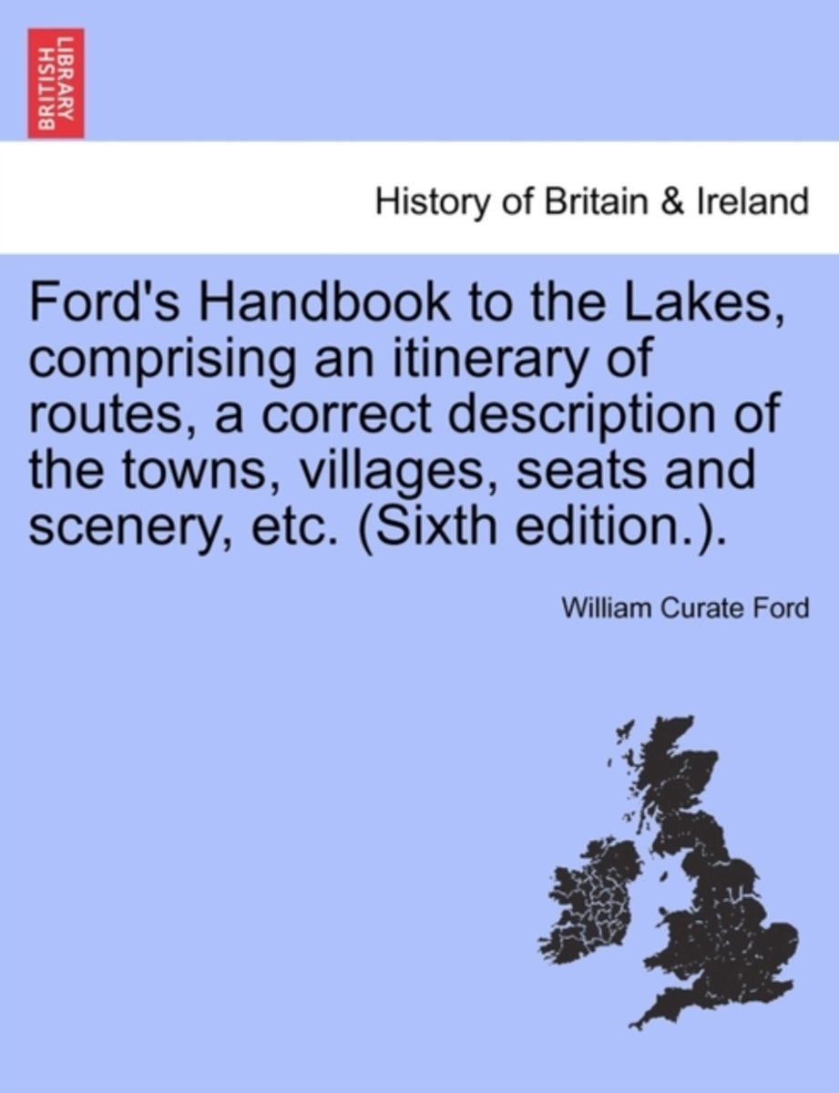 Ford's Handbook to the Lakes, Comprising an Itinerary of Routes, a Correct Description of the Towns, Villages, Seats and Scenery, Etc. (Sixth Edition.).