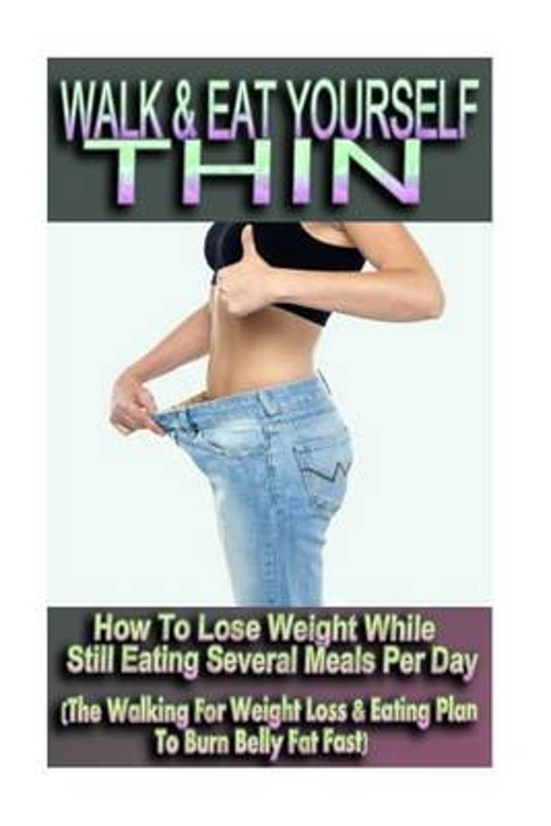 Walk & Eat Yourself Thin - How to Lose Weight While Still Eating Several Meals Per Day (the Walking for Weight Loss & Eating Plan to Burn Belly Fat Fast!)