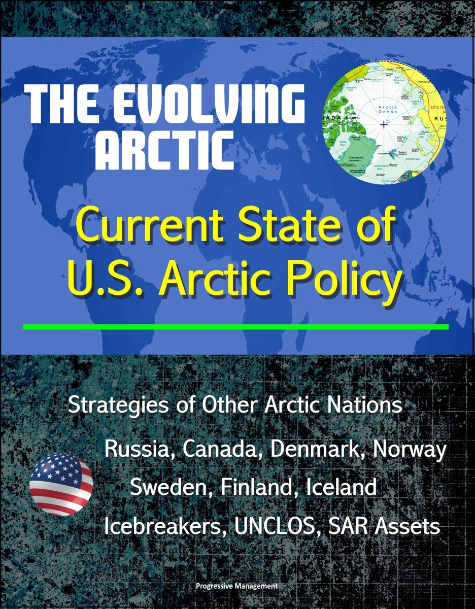 The Evolving Arctic: Current State of U.S. Arctic Policy - Strategies of Other Arctic Nations, Russia, Canada, Denmark, Norway, Sweden, Finland, Iceland, Icebreakers, UNCLOS, SAR Assets