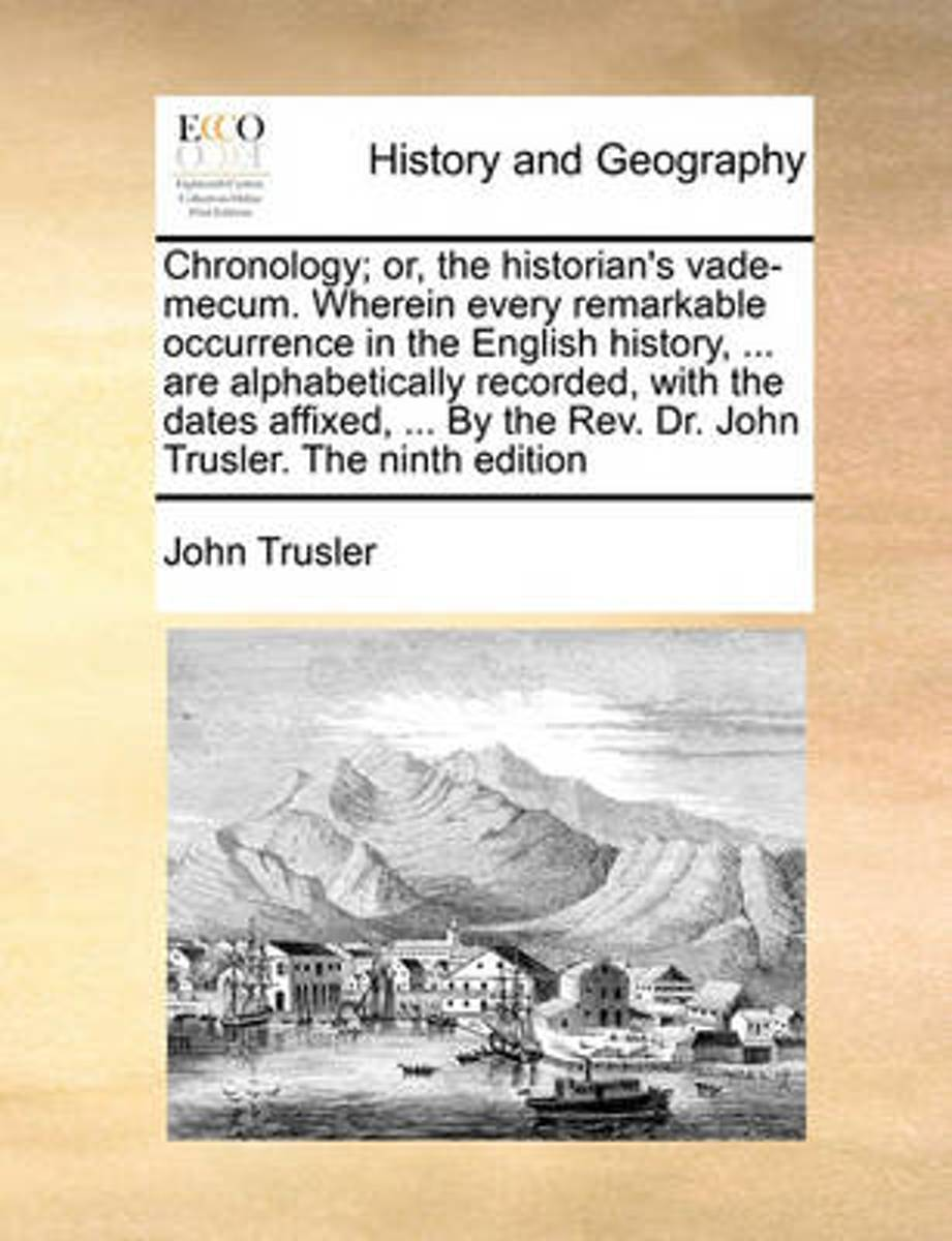 Chronology; Or, the Historian's Vade-Mecum. Wherein Every Remarkable Occurrence in the English History, ... Are Alphabetically Recorded, with the Dates Affixed, ... by the REV. Dr. John Trusl