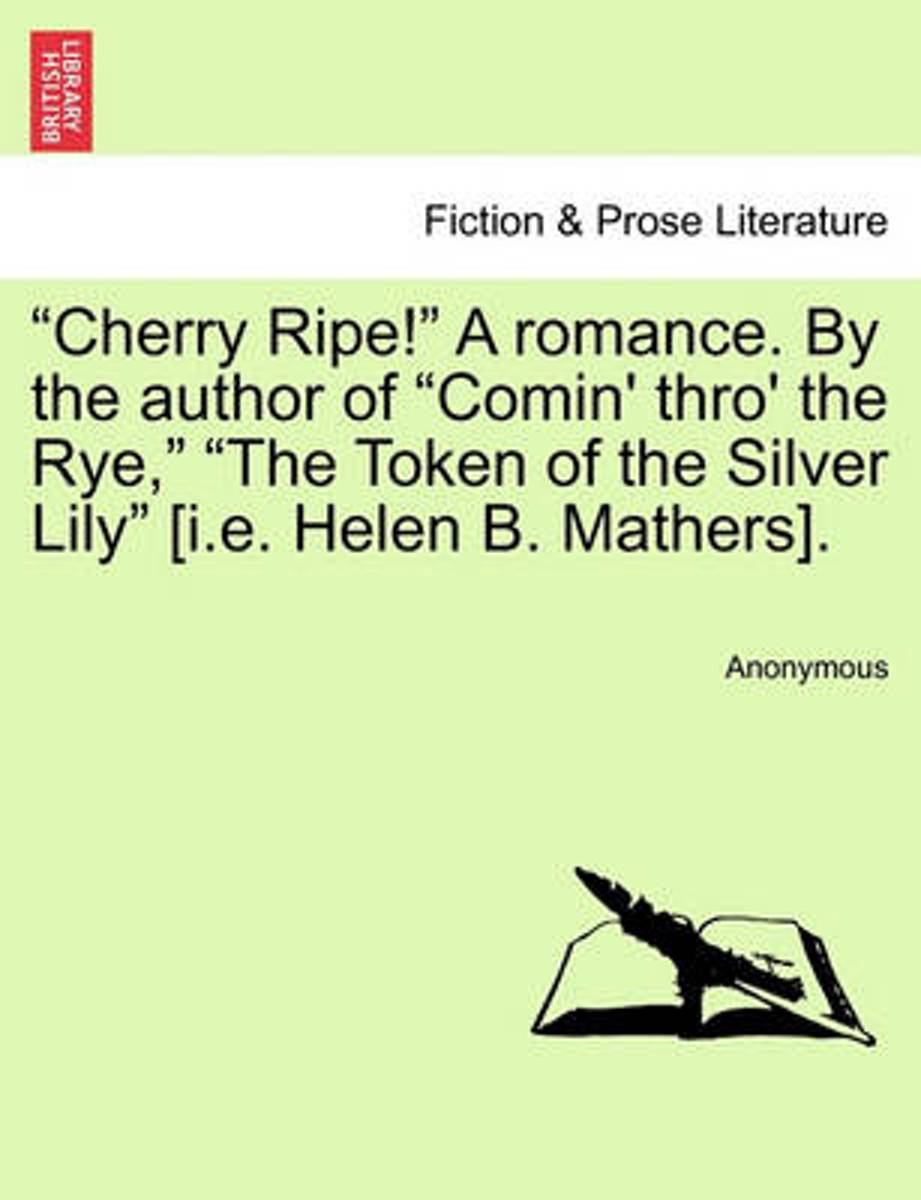 Cherry Ripe! a Romance. by the Author of Comin' Thro' the Rye, The Token of the Silver Lily [I.E. Helen B. Mathers].
